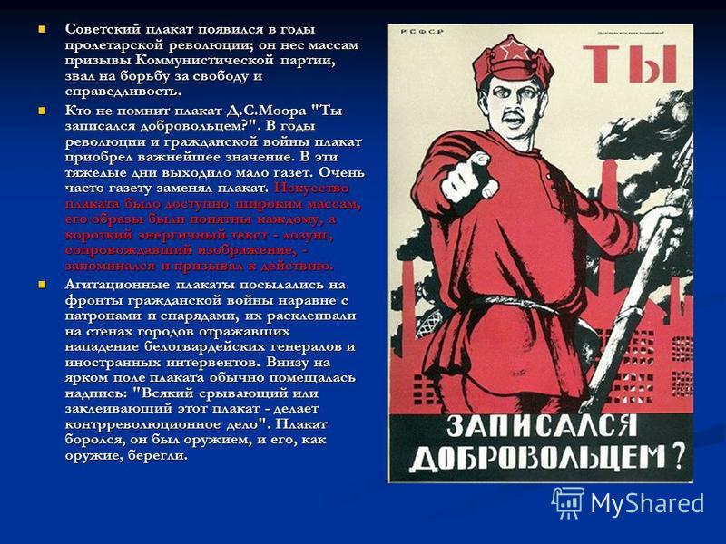 Советский плакат появился в годы пролетарской революции; он нес массам призывы Коммунистической партии, звал на борьбу за свободу и справедливость. Советский плакат появился в годы пролетарской революции; он нес массам призывы Коммунистической партии