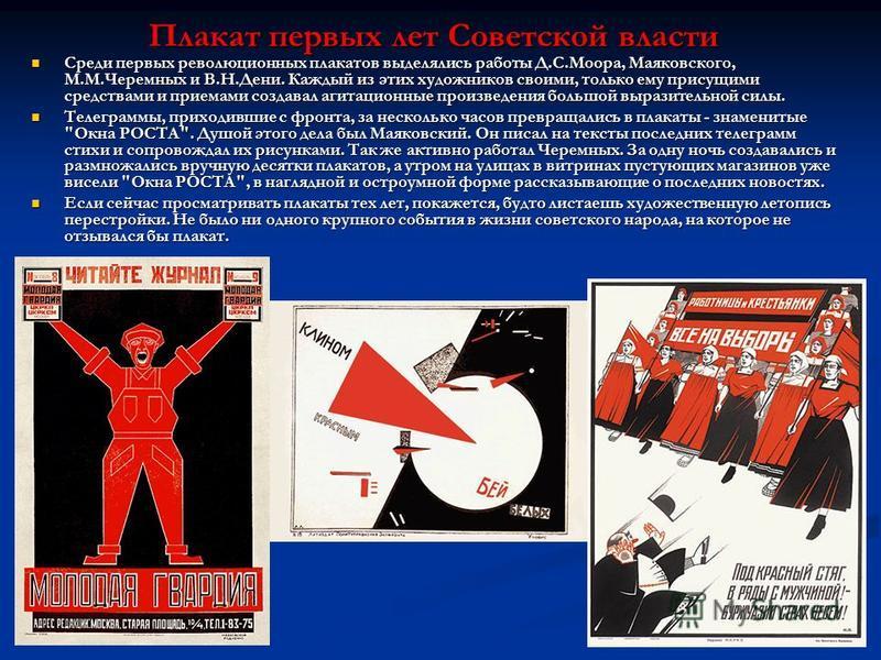 Плакат первых лет Советской власти Среди первых революционных плакатов выделялись работы Д.С.Моора, Маяковского, М.М.Черемных и В.Н.Дени. Каждый из этих художников своими, только ему присущими средствами и приемами создавал агитационные произведения