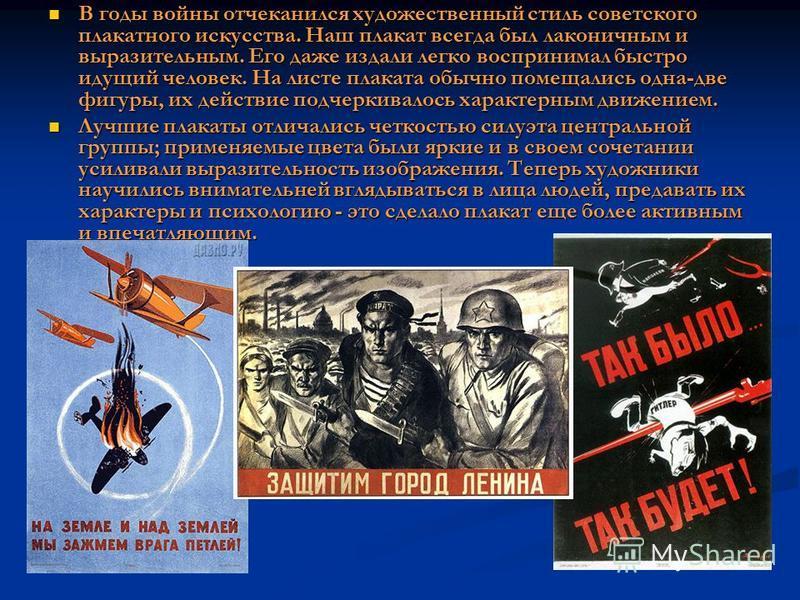 В годы войны отчеканился художественный стиль советского плакатного искусства. Наш плакат всегда был лаконичным и выразительным. Его даже издали легко воспринимал быстро идущий человек. На листе плаката обычно помещались одна-две фигуры, их действие