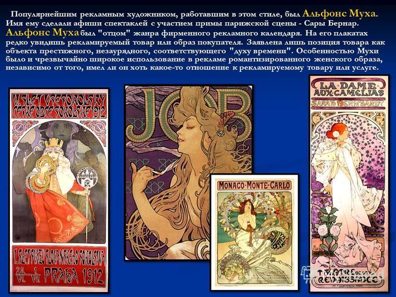 Популярнейшим рекламным художником, работавшим в этом стиле, был Альфонс Муха. Имя ему сделали афиши спектаклей с участием примы парижской сцены - Сары Бернар. Альфонс Муха был
