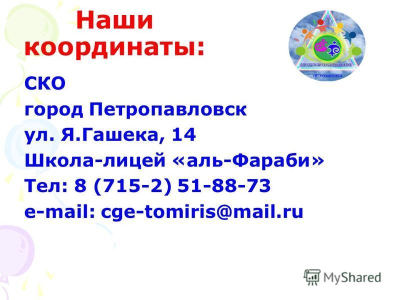Наши координаты: СКО город Петропавловск ул. Я.Гашека, 14 Школа-лицей «аль-Фараби» Тел: 8 (715-2) 51-88-73 e-mail: cge-tomiris@mail.ru