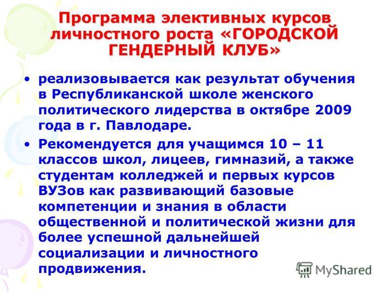Программа элективных курсов личностного роста «ГОРОДСКОЙ ГЕНДЕРНЫЙ КЛУБ» реализовывается как результат обучения в Республиканской школе женского политического лидерства в октябре 2009 года в г. Павлодаре. Рекомендуется для учащимся 10 – 11 классов шк