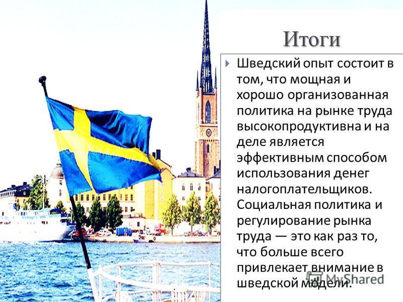 Итоги Шведский опыт состоит в том, что мощная и хорошо организованная политика на рынке труда высокопродуктивна и на деле является эффективным способом использования денег налогоплательщиков. Социальная политика и регулирование рынка труда это как ра