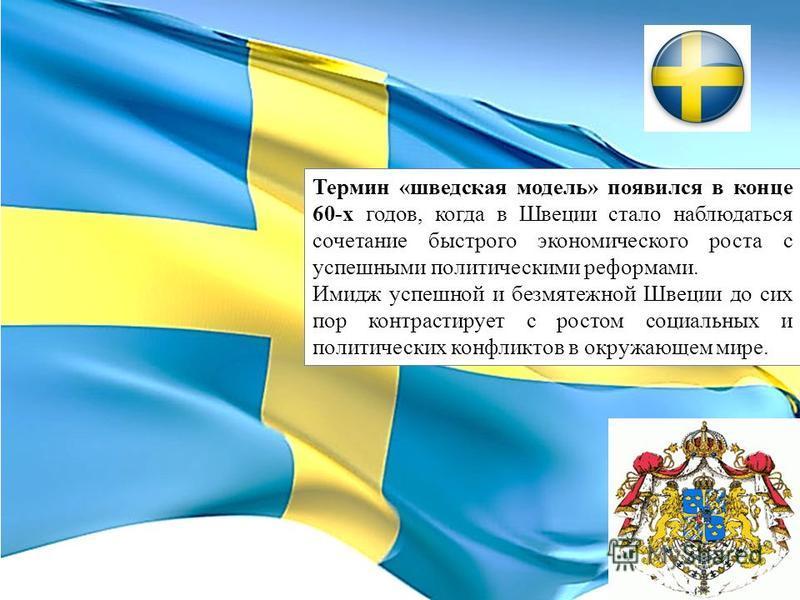 Термин «шведская модель» появился в конце 60-х годов, когда в Швеции стало наблюдаться сочетание быстрого экономического роста с успешными политическими реформами. Имидж успешной и безмятежной Швеции до сих пор контрастирует с ростом социальных и пол