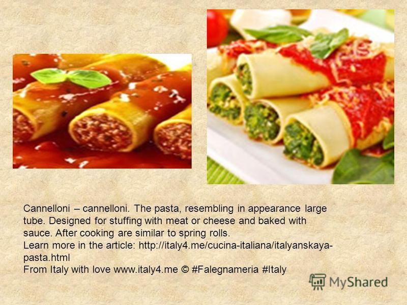 Cannelloni – cannelloni. The pasta, resembling in appearance large tube. Designed for stuffing with meat or cheese and baked with sauce. After cooking are similar to spring rolls. Learn more in the article: http://italy4.me/cucina-italiana/italyanska