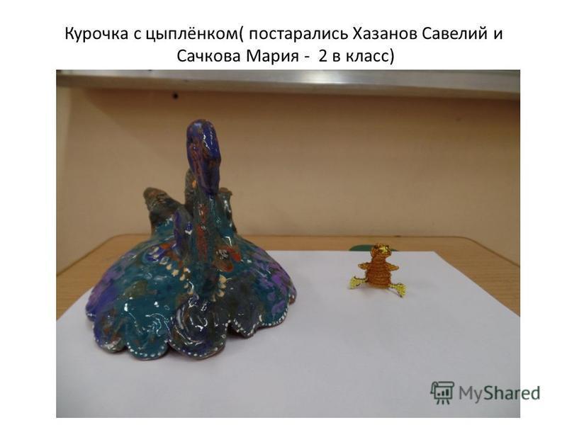 Курочка с цыплёнком( постарались Хазанов Савелий и Сачкова Мария - 2 в класс)