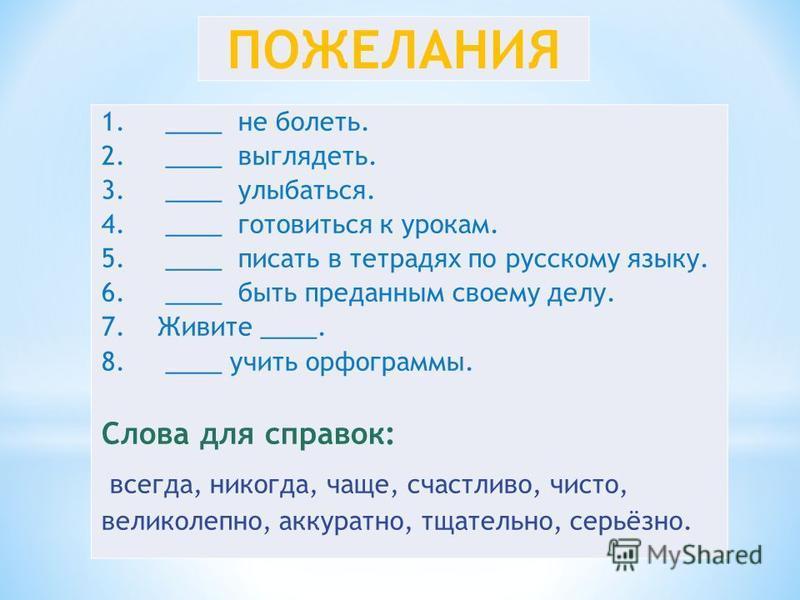 ПОЖЕЛАНИЯ 1. ____ не болеть. 2. ____ выглядеть. 3. ____ улыбаться. 4. ____ готовиться к урокам. 5. ____ писать в тетрадях по русскому языку. 6. ____ быть преданным своему делу. 7. Живите ____. 8. ____ учить орфограммы. Слова для справок: всегда, нико