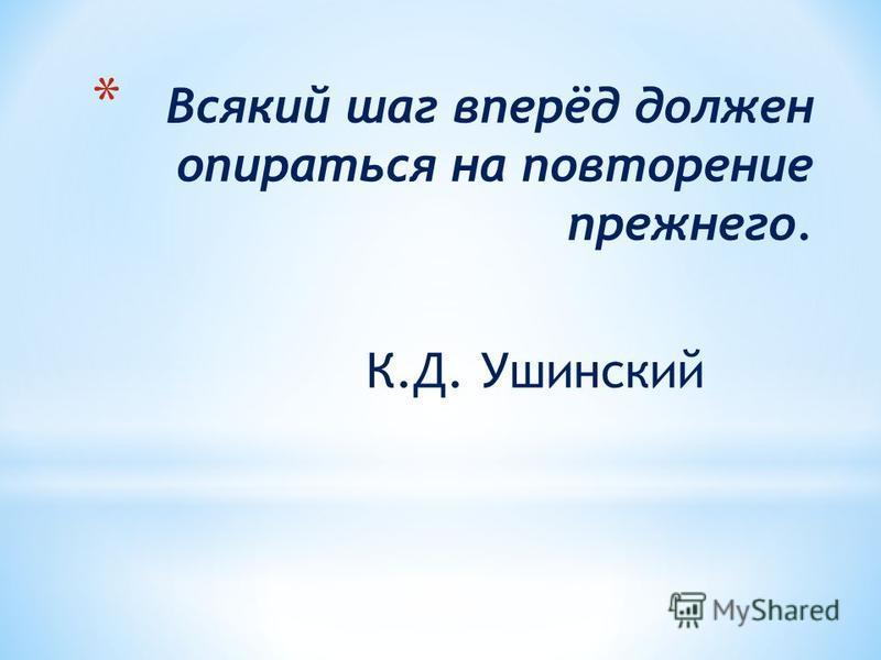 * Всякий шаг вперёд должен опираться на повторение прежнего. К.Д. Ушинский