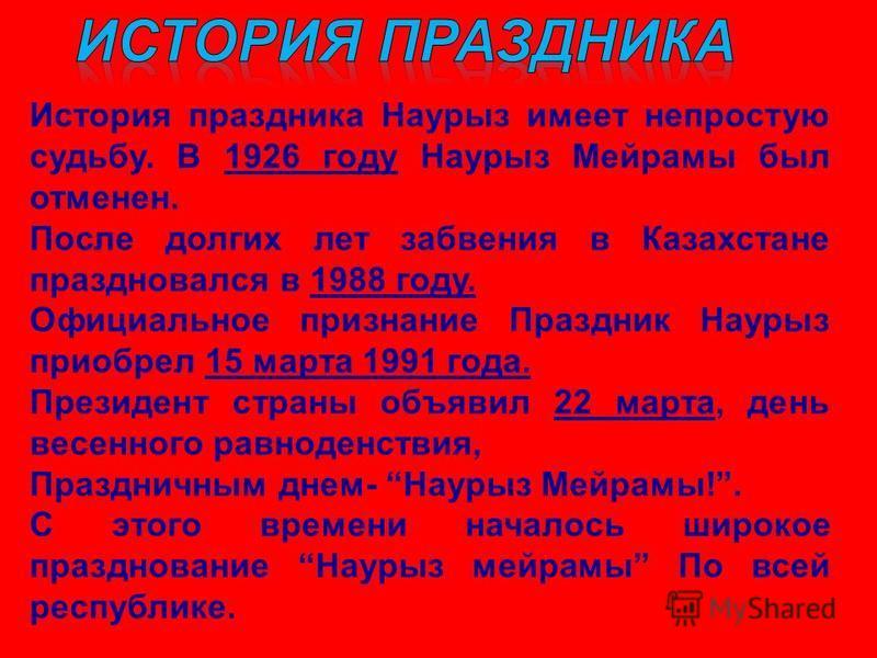 История праздника Наурыз имеет непростую судьбу. В 1926 году Наурыз Мейрамы был отменен. После долгих лет забвения в Казахстане праздновался в 1988 году. Официальное признание Праздник Наурыз приобрел 15 марта 1991 года. Президент страны объявил 22 м