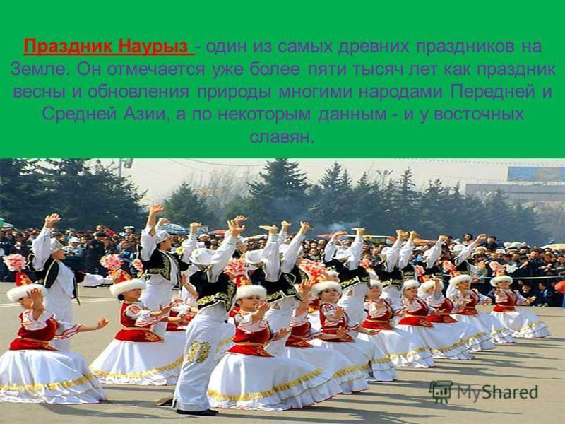Праздник Наурыз - один из самых древних праздников на Земле. Он отмечается уже более пяти тысяч лет как праздник весны и обновления природы многими народами Передней и Средней Азии, а по некоторым данным - и у восточных славян.
