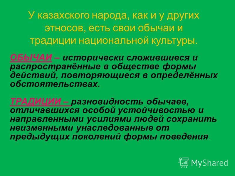 У казахского народа, как и у других этносов, есть свои обычаи и традиции национальной культуры. ОБЫЧАИ – исторически сложившиеся и распространённые в обществе формы действий, повторяющиеся в определённых обстоятельствах. ТРАДИЦИИ – разновидность обыч
