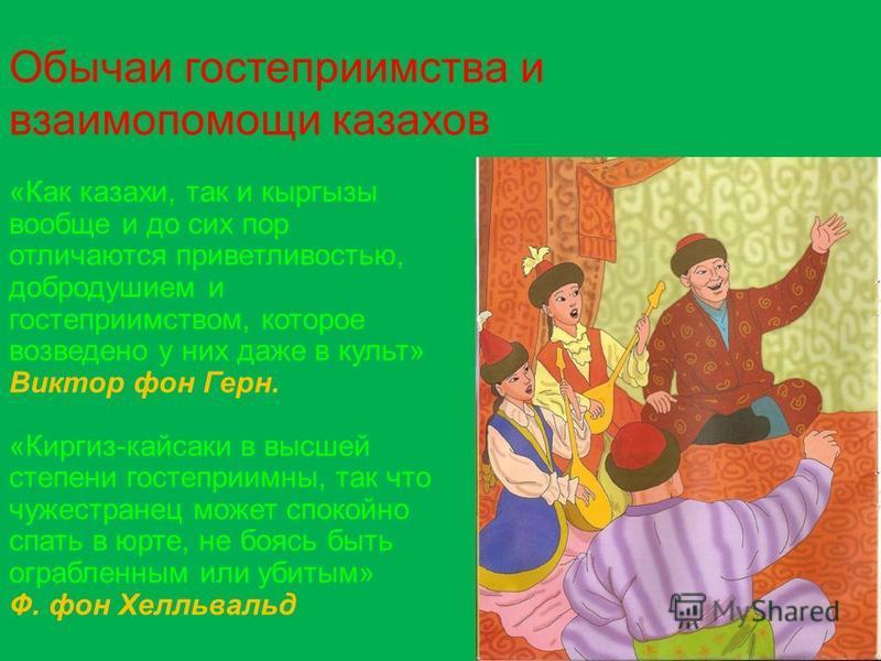 Обычаи гостеприимства и взаимопомощи казахов «Как казахи, так и кыргызы вообще и до сих пор отличаются приветливостью, добродушием и гостеприимством, которое возведено у них даже в культ» Виктор фон Герн. «Киргиз-кайсаки в высшей степени гостеприимны
