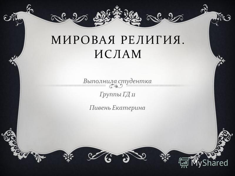МИРОВАЯ РЕЛИГИЯ. ИСЛАМ Выполнила студентка Группы ГД 11 Пивень Екатерина
