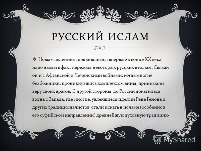 РУССКИЙ ИСЛАМ Новым явлением, появившимся впервые в конце XX века, надо назвать факт перехода некоторых русских в ислам. Связан он и с Афганской и Чеченскими войнами, когда многие безбожники, проникнувшись комплексом вины, принимали веру своих врагов
