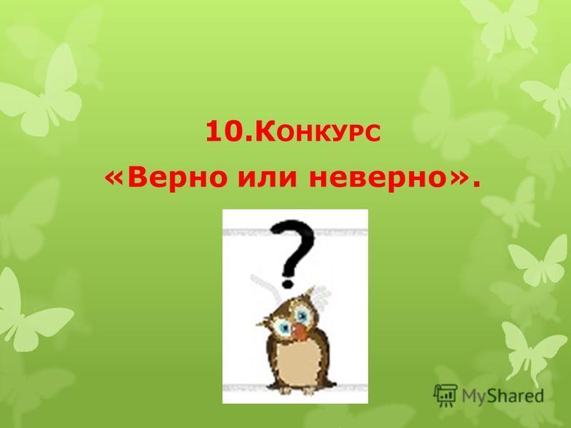 10. К ОНКУРС «Верно или неверно».