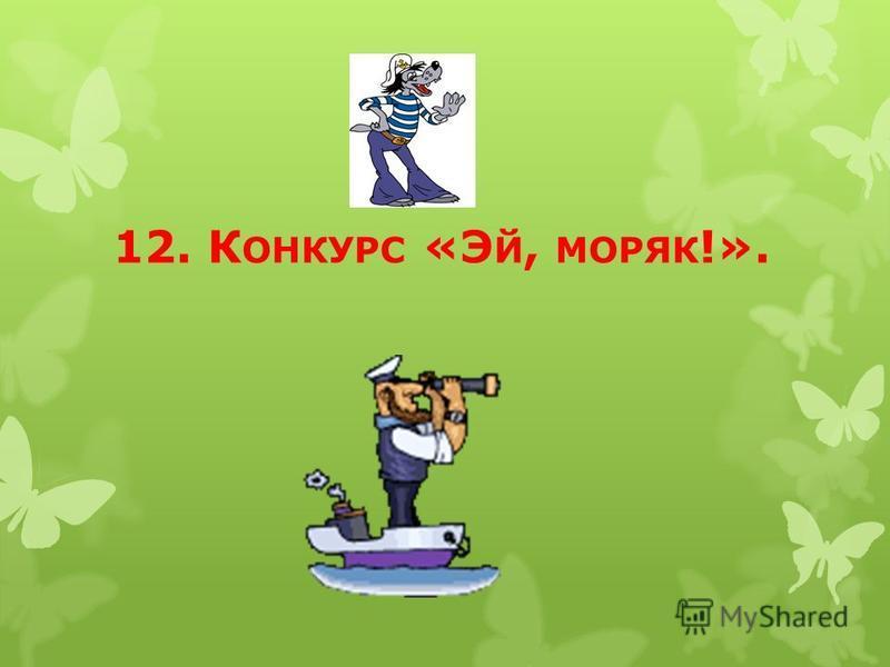 12. К ОНКУРС «Э Й, МОРЯК !».