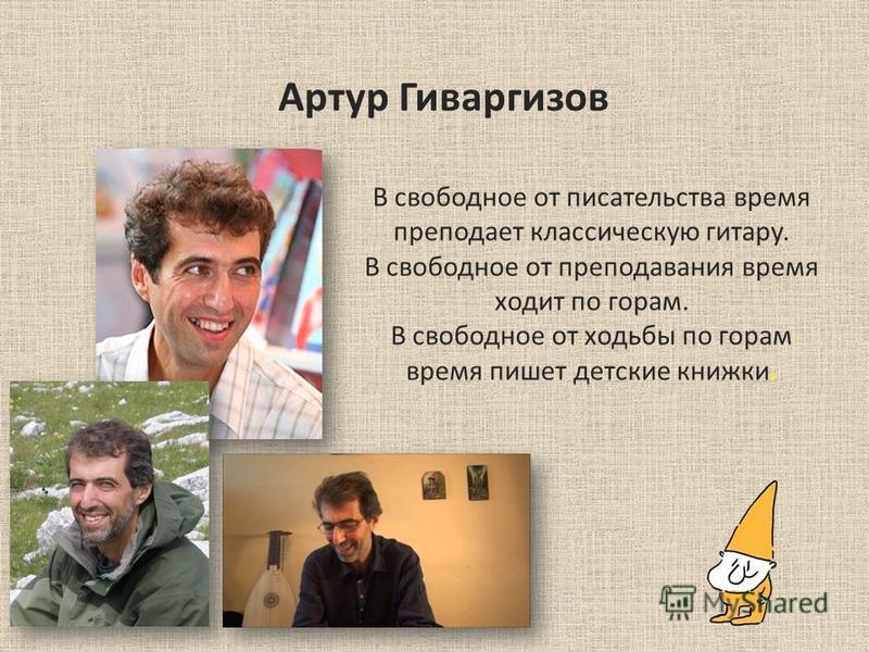 Артур Гиваргизов В свободное от писательства время преподает классическую гитару. В свободное от преподавания время ходит по горам. В свободное от ходьбы по горам время пишет детские книжки.