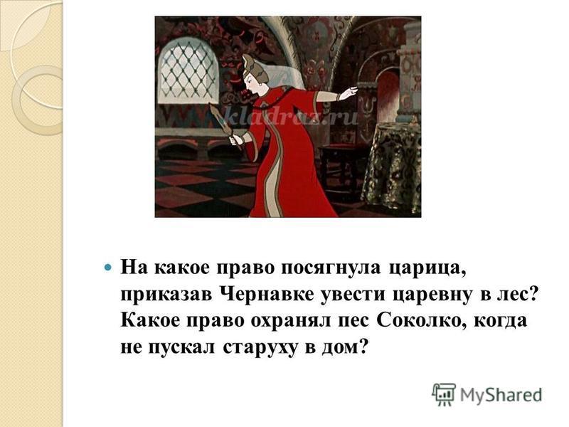 На какое право посягнула царица, приказав Чернавке увести царевну в лес? Какое право охранял пес Соколко, когда не пускал старуху в дом?