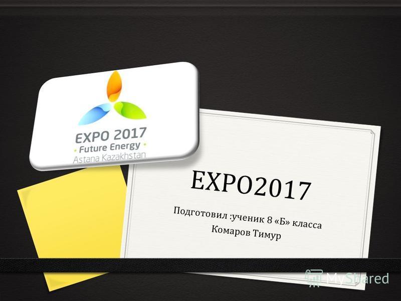 EXPO2017 Подготовил :ученик 8 «Б» класса Комаров Тимур