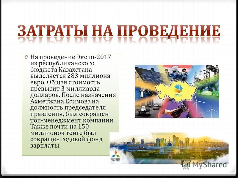 0 На проведение Экспо-2017 из республиканского бюджета Казахстана выделяется 283 миллиона евро. Общая стоимость превысит 3 миллиарда долларов. После назначения Ахметжана Есимова на должность председателя правления, был сокращен топ-менеджмент компани