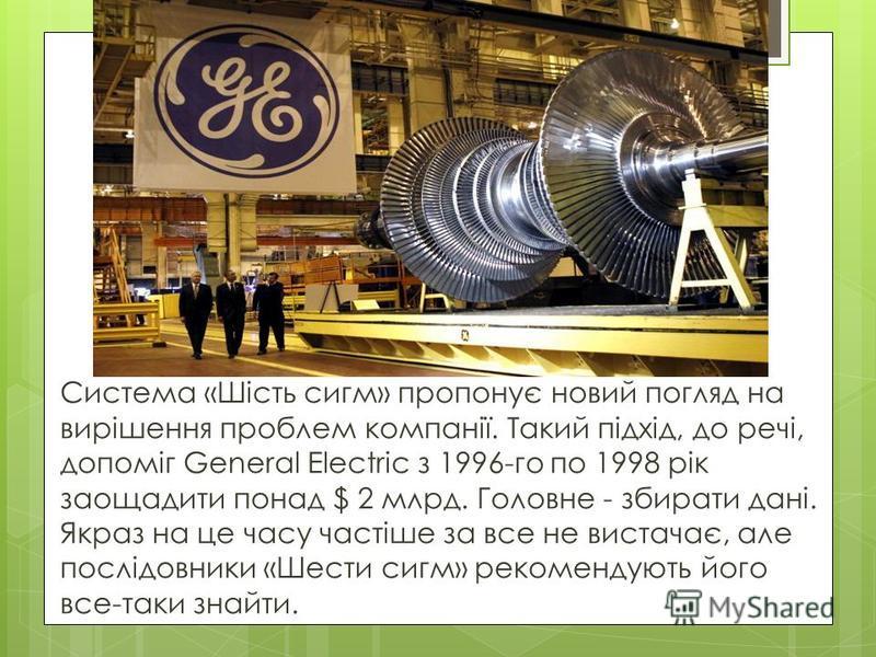 Система «Шість сигм» пропонує новий погляд на вирішення проблем компанії. Такий підхід, до речі, допоміг General Electric з 1996-го по 1998 рік заощадити понад $ 2 млрд. Головне - збирати дані. Якраз на це часу частіше за все не вистачає, але послідо