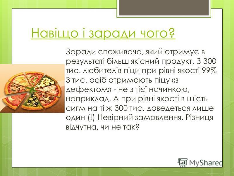 Навіщо і заради чого? Заради споживача, який отримує в результаті більш якісний продукт. З 300 тис. любителів піци при рівні якості 99% 3 тис. осіб отримають піцу «з дефектом» - не з тієї начинкою, наприклад. А при рівні якості в шість сигм на ті ж 3