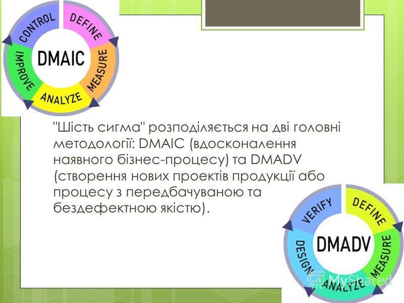 Шість сигма розподіляється на дві головні методології: DMAIC (вдосконалення наявного бізнес-процесу) та DMADV (створення нових проектів продукції або процесу з передбачуваною та бездефектною якістю).
