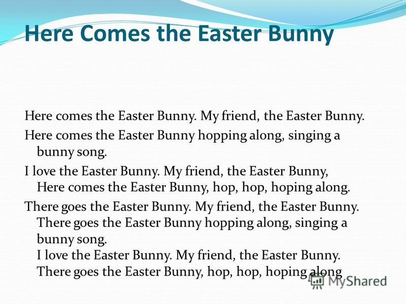 Here Comes the Easter Bunny Here comes the Easter Bunny. My friend, the Easter Bunny. Here comes the Easter Bunny hopping along, singing a bunny song. I love the Easter Bunny. My friend, the Easter Bunny, Here comes the Easter Bunny, hop, hop, hoping