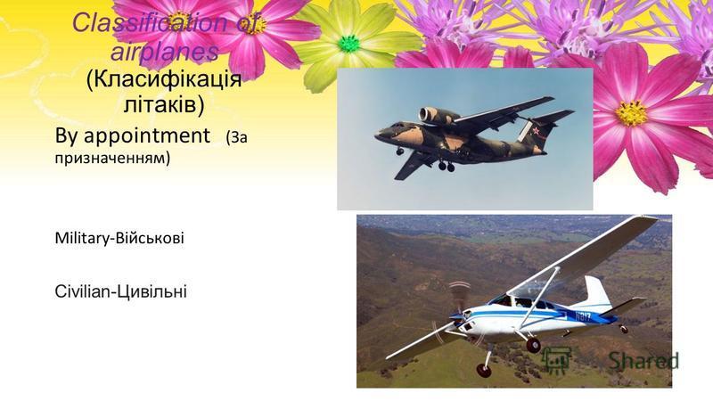 Classification of airplanes (Класифікація літаків) By appointment (За призначенням) Military-Військові Civilian-Цивільні