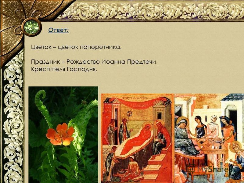 Ответ: Цветок – цветок папоротника. Праздник – Рождество Иоанна Предтечи, Крестителя Господня.