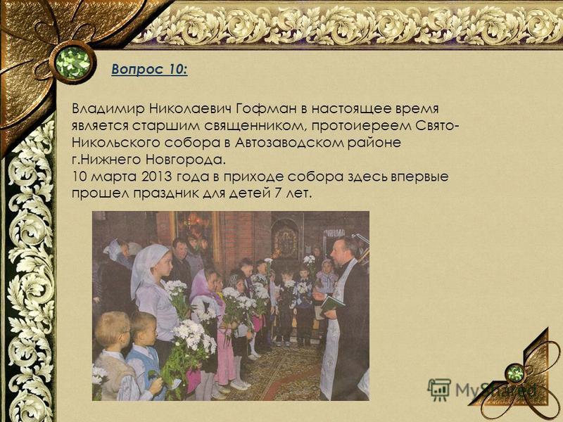 Вопрос 10: Владимир Николаевич Гофман в настоящее время является старшим священником, протоиереем Свято- Никольского собора в Автозаводском районе г.Нижнего Новгорода. 10 марта 2013 года в приходе собора здесь впервые прошел праздник для детей 7 лет.