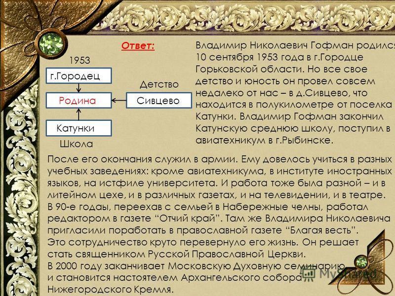 Ответ: Г.. р Детство 1953 Школа г.Городец Родина Катунки Сивцево Владимир Николаевич Гофман родился 10 сентября 1953 года в г.Городце Горьковской области. Но все свое детство и юность он провел совсем недалеко от нас – в д.Сивцево, что находится в по