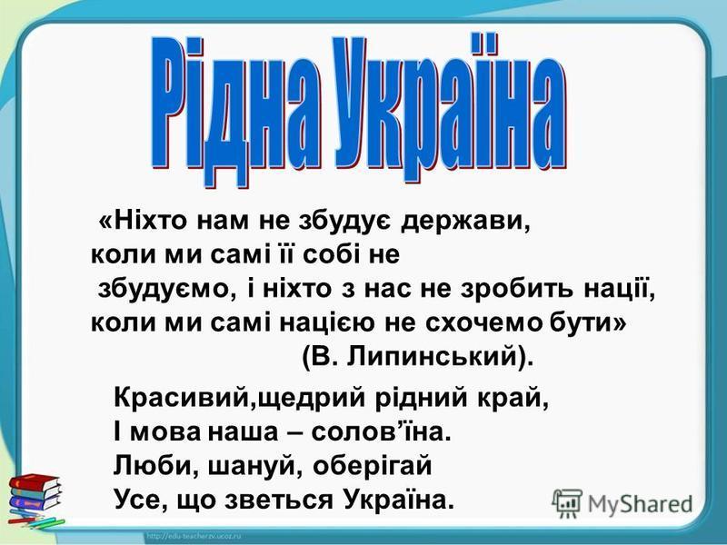 «Ніхто нам не збудує держави, коли ми самі її собі не збудуємо, і ніхто з нас не зробить нації, коли ми самі нацією не схочемо бути» (В. Липинський). Красивий,щедрий рідний край, І мова наша – соловїна. Люби, шануй, оберігай Усе, що зветься Україна.