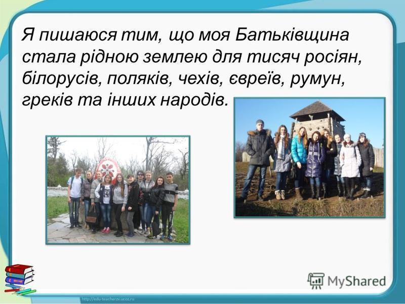Я пишаюся тим, що моя Батьківщина стала рідною землею для тисяч росіян, білорусів, поляків, чехів, євреїв, румун, греків та інших народів.