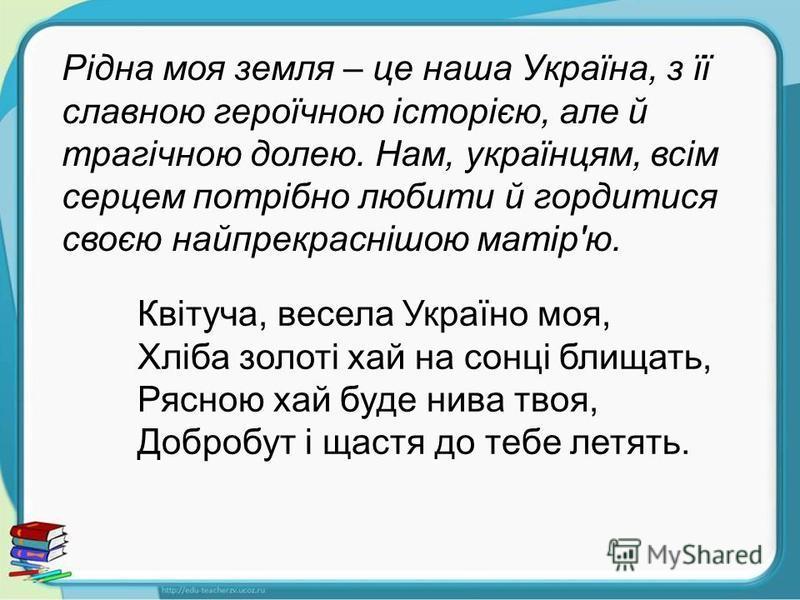 Рідна моя земля – це наша Україна, з її славною героїчною історією, але й трагічною долею. Нам, українцям, всім серцем потрібно любити й гордитися своєю найпрекраснішою матір'ю. Квітуча, весела Україно моя, Хліба золоті хай на сонці блищать, Рясною х