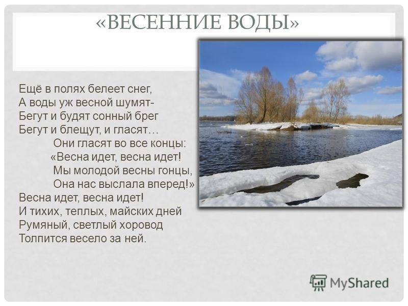« ВЕСЕННИЕ ВОДЫ» Ещё в полях белеет снег, А воды уж весной шумят- Бегут и будят сонный брег Бегут и блещут, и гласят… Они гласят во все концы: «Весна идет, весна идет! Мы молодой весны гонцы, Она нас выслала вперед!» Весна идет, весна идет! И тихих,