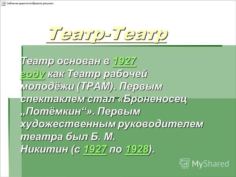 Театр-Театр Театр-Театр Театр основан в 1927 году как Театр рабочей молодёжи (ТРАМ). Первым спектаклем стал «Броненосец Потёмкин». Первым художественным руководителем театра был Б. М. Никитин (с 1927 по 1928). 1927 году 192719281927 году 19271928