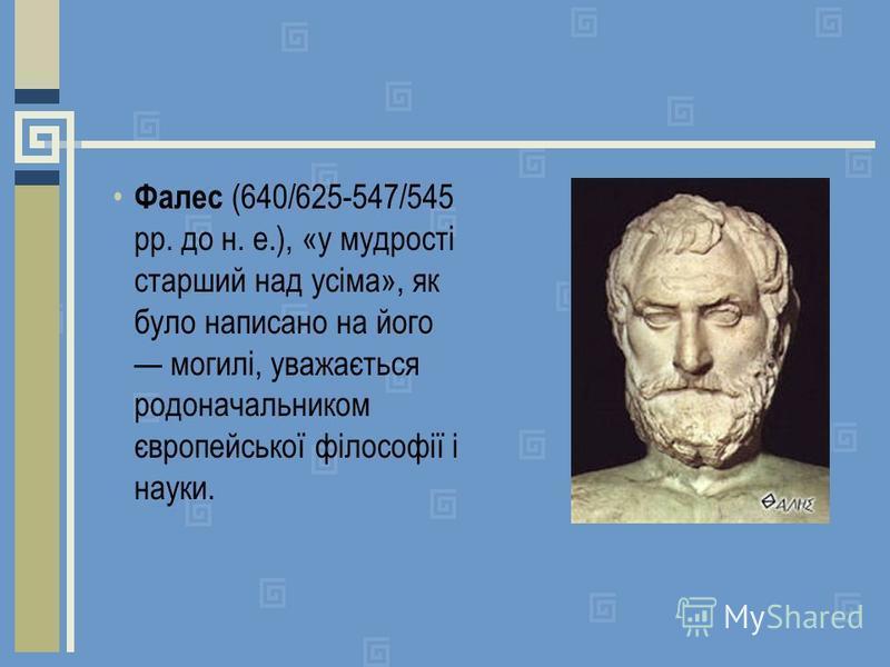 Фалес (640/625-547/545 рр. до н. е.), «у мудрості старший над усіма», як було написано на його могилі, уважається родоначальником європейської філософії і науки.