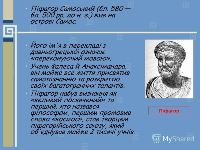 Піфагор Самоський (бл. 580 бл. 500 рр. до н. е.) жив на острові Самос. Його ім'я в перекладі з давньогрецької означає «переконуючий мовою». Учень Фалеса й Анаксімандра, він майже все життя присвятив самопізнанню та розкриттю своїх багатогранних талан