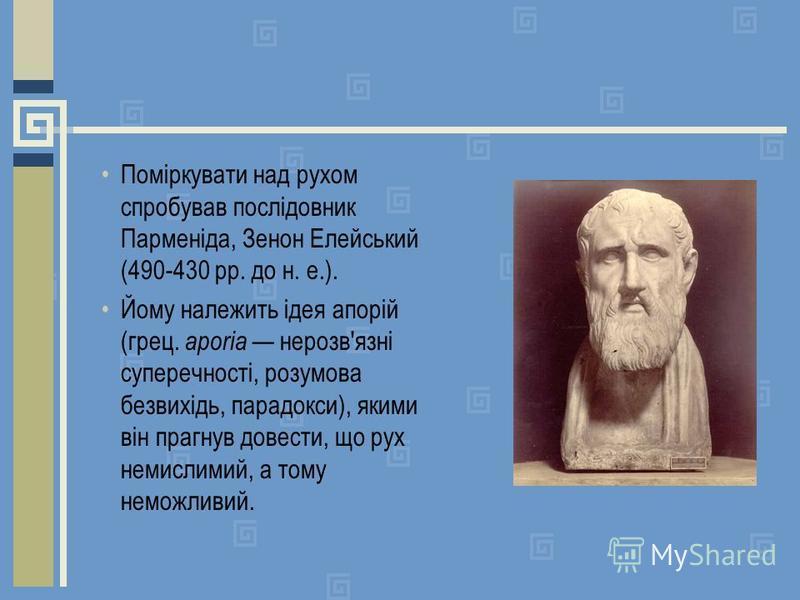 Поміркувати над рухом спробував послідовник Парменіда, Зенон Елейський (490-430 рр. до н. е.). Йому належить ідея апорій (грец. ароrіа нерозв'язні суперечності, розумова безвихідь, парадокси), якими він прагнув довести, що рух немислимий, а тому немо