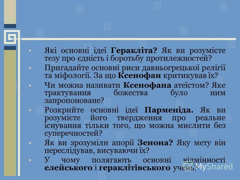 Які основні ідеї Геракліта? Як ви розумієте тезу про єдність і боротьбу протилежностей? Пригадайте основні риси давньогрецької релігії та міфології. За що Ксенофан критикував їх? Чи можна називати Ксенофана атеїстом? Яке трактування божества було ним