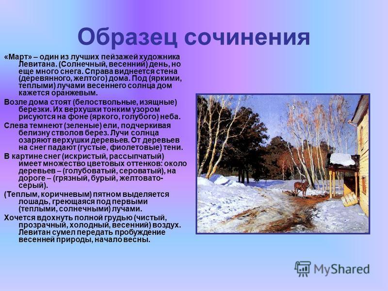 Образец сочинения «Март» – один из лучших пейзажей художника Левитана. (Солнечный, весенний) день, но еще много снега. Справа виднеется стена (деревянного, желтого) дома. Под (яркими, теплыми) лучами весеннего солнца дом кажется оранжевым. Возле дома