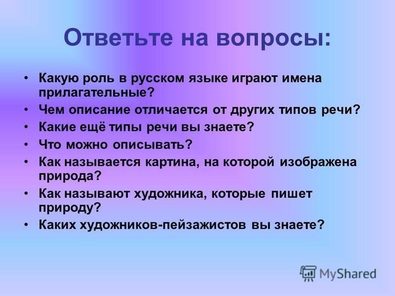 Ответьте на вопросы: Какую роль в русском языке играют имена прилагательные? Чем описание отличается от других типов речи? Какие ещё типы речи вы знаете? Что можно описывать? Как называется картина, на которой изображена природа? Как называют художни