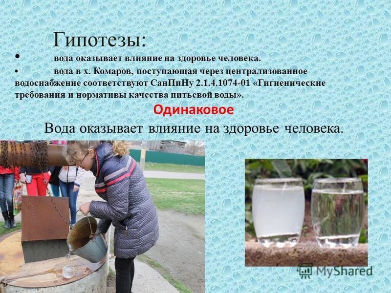 Гипотезы: вода оказывает влияние на здоровье человека. вода в х. Комаров, поступающая через централизованное водоснабжение соответствуют Сан ПиНу 2.1.4.1074-01 «Гигиенические требования и нормативы качества питьевой воды». Одинаковое Вода оказывает в