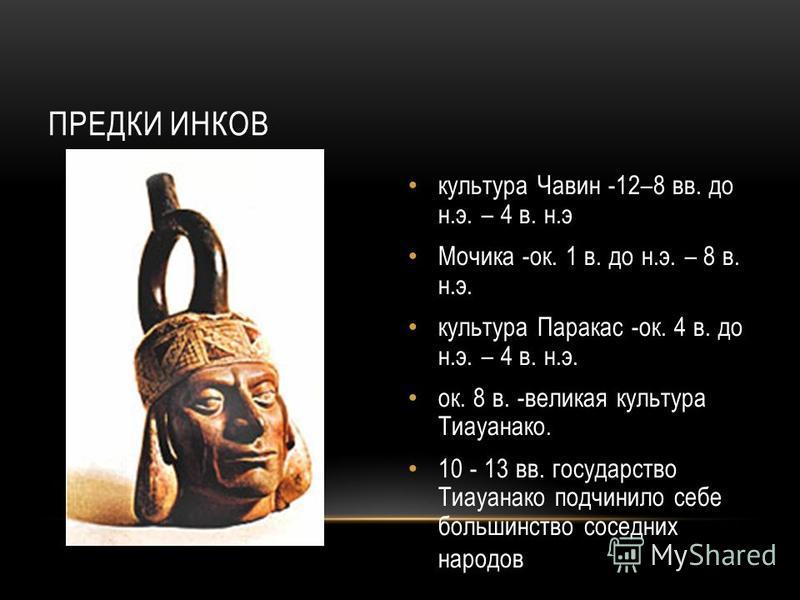ПРЕДКИ ИНКОВ культура Чавин -12–8 вв. до н.э. – 4 в. н.э Мочика -ок. 1 в. до н.э. – 8 в. н.э. культура Паракас -ок. 4 в. до н.э. – 4 в. н.э. ок. 8 в. -великая культура Тиауанако. 10 - 13 вв. государство Тиауанако подчинило себе большинство соседних н