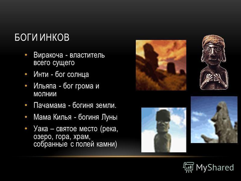 БОГИ ИНКОВ Виракоча - властитель всего сущего Инти - бог солнца Ильяпа - бог грома и молнии Пачамама - богиня земли. Мама Килья - богиня Луны Уака – святое место (река, озеро, гора, храм, собранные с полей камни)