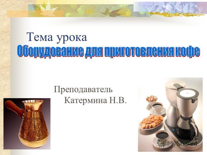 Тема урока Преподаватель Катермина Н.В.