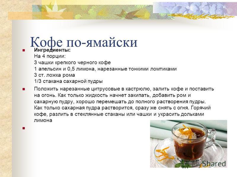 Кофе по-ямайски Ингредиенты: На 4 порции: 3 чашки крепкого черного кофе 1 апельсин и 0,5 лимона, нарезанные тонкими ломтиками 3 ст. ложка рома 1/3 стакана сахарной пудры Положить нарезанные цитрусовые в кастрюлю, залить кофе и поставить на огонь. Как
