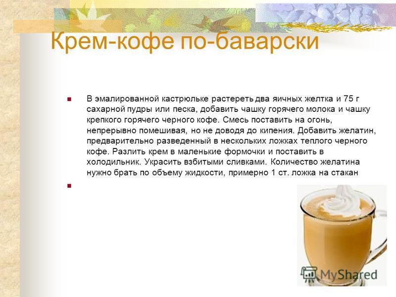 Крем-кофе по-баварски В эмалированной кастрюльке растереть два яичных желтка и 75 г сахарной пудры или песка, добавить чашку горячего молока и чашку крепкого горячего черного кофе. Смесь поставить на огонь, непрерывно помешивая, но не доводя до кипен