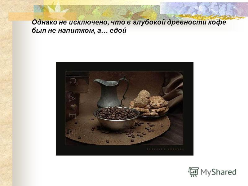 Однако не исключено, что в глубокой древности кофе был не напитком, а … едой